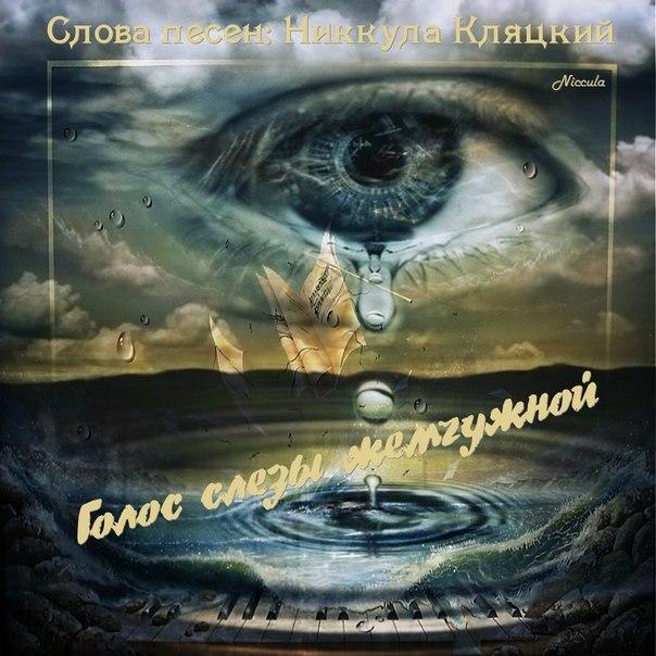 Альбом: Голос слезы жемчужной Слова песен: Никкула Кляцкий