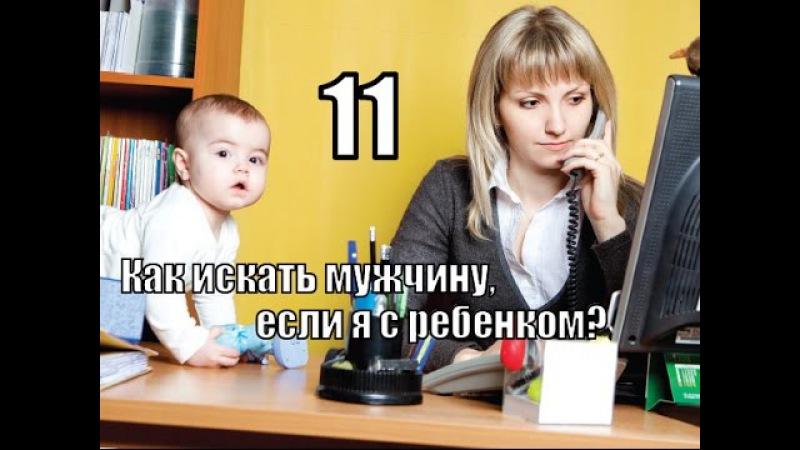 ЖЕНСКИЕ СЕКРЕТЫ - 11: Как искать СВОЕГО МУЖЧИНУ, если я с маленьким РЕБЕНКОМ?
