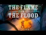 The Flame in the Flood Trailer - Трейлер - Review - Обзор на русском