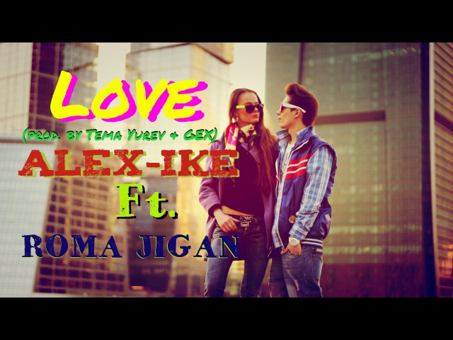 Love - Alex-ike ft. Рома Жиган - (prod. by Tema Yurev Gex)