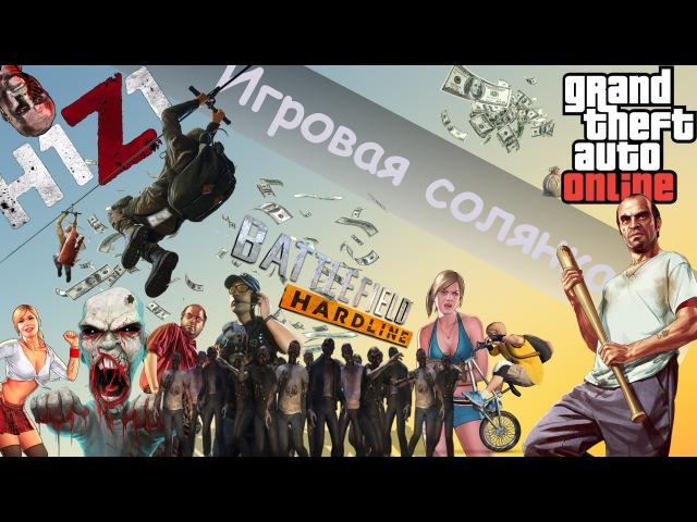 Игровая Солянка (H1Z1,GTA Online,BF Hardline)