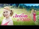 Любовь и Роман 2015  Новинка! Полная Версия  Русские мелодрамы 2015  смотреть онлайн