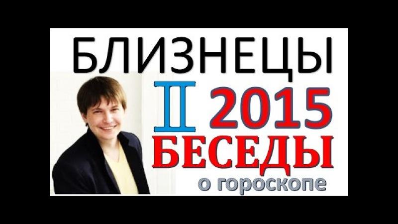 гороскоп близнецы 2015 год Беседы гороскопы прогноз близнецы на 2015 год