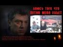 Боюсь того что Путин меня убьет Борис Немцов За 3 часа до смерти