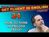 24 - How to THINK in English EASILY! - How To Get Fluent In English Faster