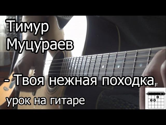 Тимур Муцураев - Твоя нежная походка (видео урок на гитаре) Разбор как играть