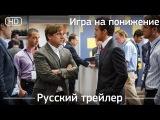 Игра на понижение (The Big Short) 2015. Трейлер русский дублированный [1080р]