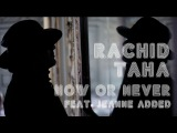 Rachid Taha - Now or Never feat. Jeanne Added (Official video clip)