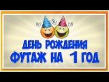 ФУТАЖ . Первый день рождения. Заставка на 1-й год рождения.