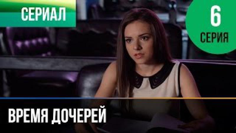 ▶️ Время дочерей 6 серия - Мелодрама | Фильмы и сериалы - Русские мелодрамы