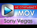 Sony Vegas НЕ ОТКРЫВАЕТ MOV [Apple Application Support / QuickTime]