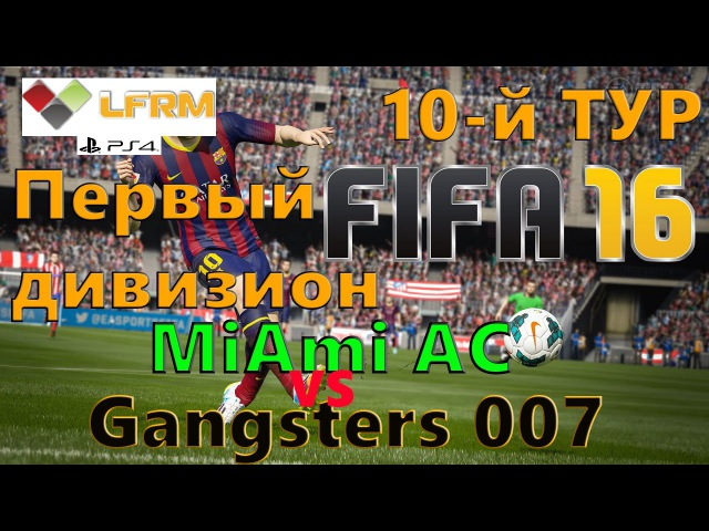 FIFA 16 Клубы профи LFRM ПЕРВЫЙ ДИВИЗИОН 10-й тур MiAmi AC vs Gangsters 007