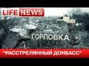 «Расстрелянный Донбасс» LifeNews публикует кадры из Горловки