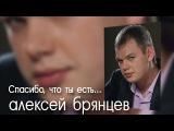 АЛЕКСЕЙ БРЯНЦЕВ - СПАСИБО, ЧТО ТЫ ЕСТЬ (new 2014)