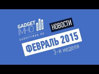 Видео-дайджест новостей мобильного рынка и технологий - 3 неделя Февраля 2015 года