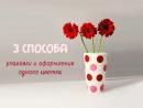 Флористика - Три способа упаковки и оформления одного цветка