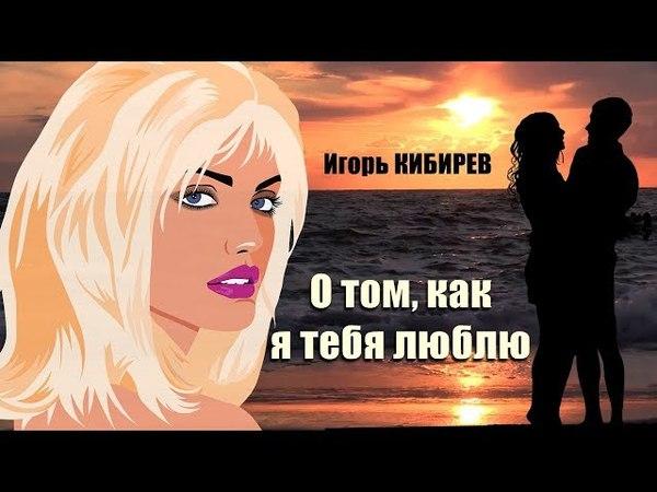 Для Вас поёт Игорь Кибирев 💕 О том, как я тебя люблю 💕 Премьера песни 2018