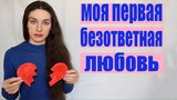 БЕЗОТВЕТНАЯ ЛЮБОВЬ♡!!!ЧТО ДЕЛАТЬ?!ТЫ ЛЮБИШЬ,А ТЕБЯ НЕТ...(История моей первой любви)