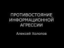 ПРОТИВОСТОЯНИЕ ИНФОРМАЦИОННОЙ АГРЕССИИ. Алексей Холопов