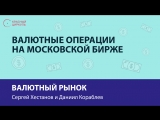 Валютные операции на Московской бирже - Сергей Хестанов и Даниил Кораблев
