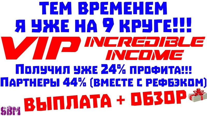 VIP Incredible-income-Я уже на 9 кругу! Получил уже 24 профита, партнеры 44 (вместе с рефбэком)