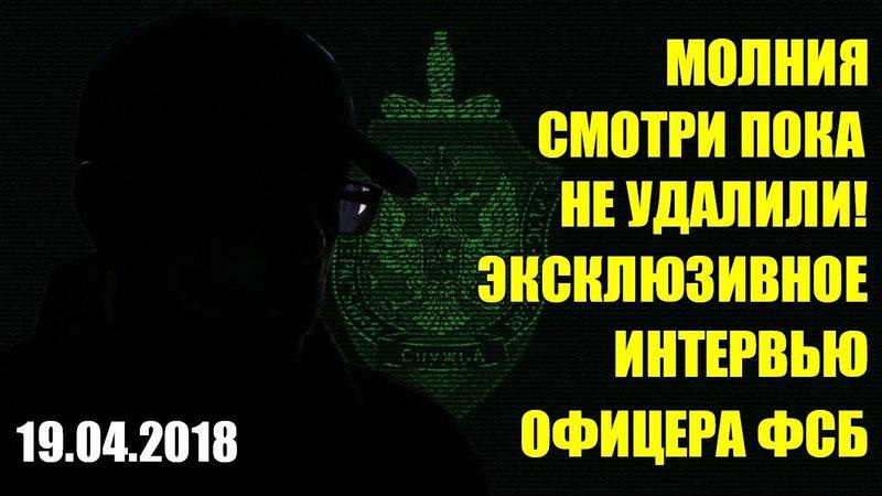 ПРИЗНАНИЕ ОФИЦЕРА ФСБ ИНТЕРВЬЮ БОМБА [19.04.2018]