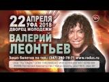 Валерий ЛЕОНТЬЕВ в Уфе 22 апреля 2018 года!