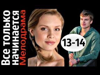 Все только начинается 13  - 14 серии (2015) 20 серийная мелодрама, фильм, сериал
