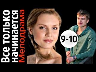 Все только начинается 9 - 10 серии (2015) 20 серийная мелодрама, фильм, сериал