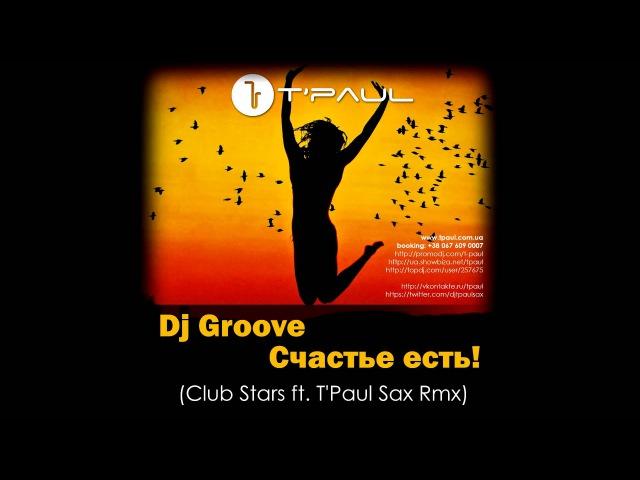Dj Грув - Счастье Есть (Club Stars ft. TPaul Sax Rmx)