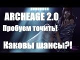ЗАТОЧКА В ARCHEAGE 2.0,ПРОБУЕМ ТОЧИТЬ, НАС СНОВА НА**ЛИ ИЛИ НЕТ?!