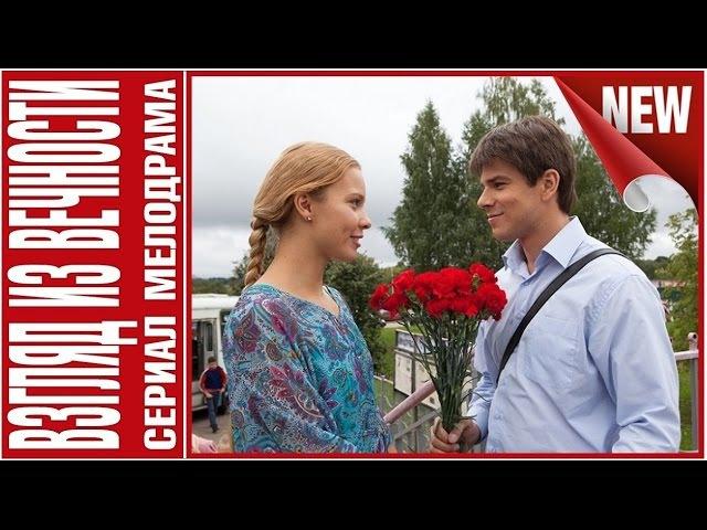 Мелодрамы Русские 2015 Новинки. Взгляд Из Вечности 2015 HD фильмы 2015 полные версии