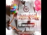 LUXEmusic Birthday Mix 2015 - DJ Ivan Frost