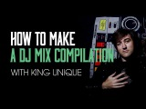 How To Make - A DJ Mix Compilation with King Unique