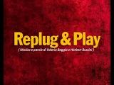Replug &amp Play ( Musica e parole di Valerio Baggio e Herbert Bussini )