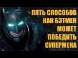 5 Способов как Бэтмен может победить Супермена