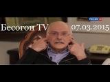 Бесогон TV (07.03.2015)