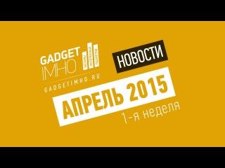 Видео-дайджест новостей мобильного рынка и технологий от GadgetIMHO.Ru - 1 неделя Апреля 2015 года