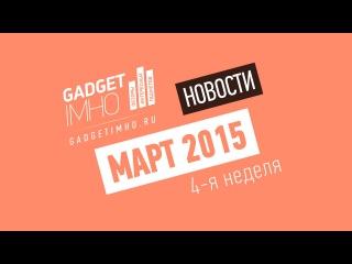 Видео-дайджест новостей мобильного рынка и технологий - 4 неделя Марта 2015 года