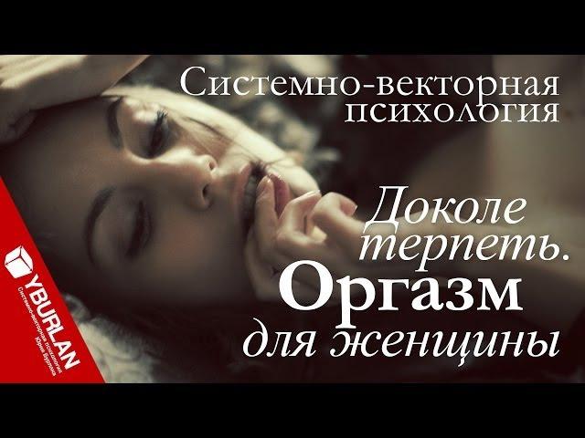 Доколе терпеть Оргазм для женщины Системно векторная психология Юрий Бурлан смотреть онлайн без регистрации