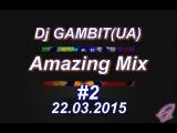 Dj GAMBIT(UA) - Amazing Mix #2 (March 2015) [22.03.2015]