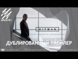 HITMAN | Хитман - Геймлейный трейлер с E3 2015 [RuS DuB]