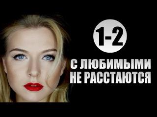 С любимыми не расстаются 1-2 серия (2015) 4-серийная мелодрама фильм сериал