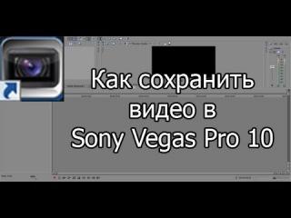 Как сохранить видео в Sony Vegas Pro 10 в HD  (AVI, MP4)