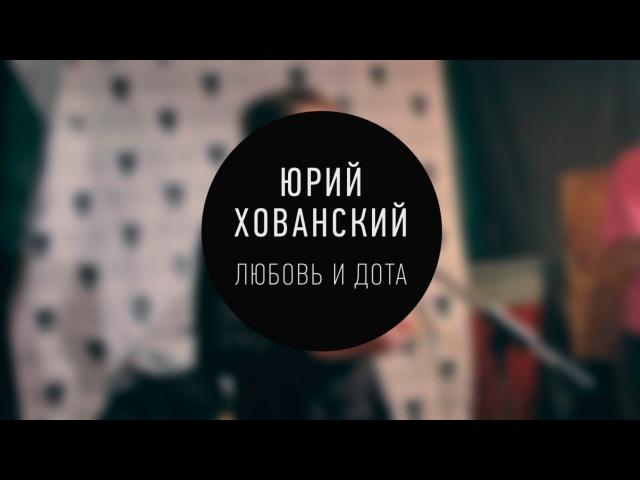 Юрий Хованский Любовь и Dota LIVE
