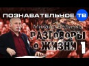 Разговоры о жизни 1 (Познавательное ТВ, Михаил Величко)