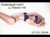 РОМОВЫЙ ПОРТ feat Rebeka Trilli ОТПУСТИЛА