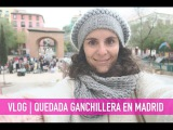 VLOG | QUEDADA GANCHILLERA EN MADRID