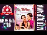 Как же быть сердцу (2009) Русская мелодрама фильм кино