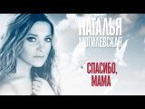 Наталья Могилевская - Спасибо, мама
